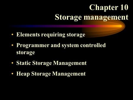 Chapter 10 Storage management Elements requiring storage Programmer and system controlled storage Static Storage Management Heap Storage Management.