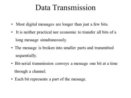 Data Transmission Most digital messages are longer than just a few bits. It is neither practical nor economic to transfer all bits of a long message simultaneously.