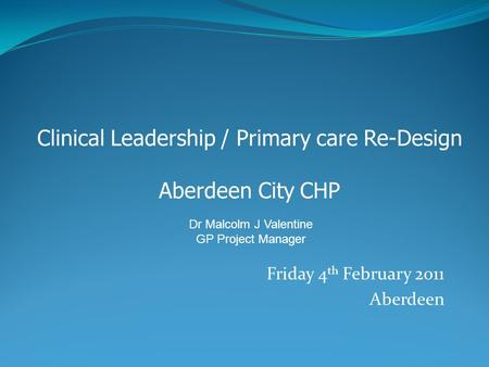 Friday 4 th February 2011 Aberdeen Clinical Leadership / Primary care Re-Design Aberdeen City CHP Dr Malcolm J Valentine GP Project Manager.