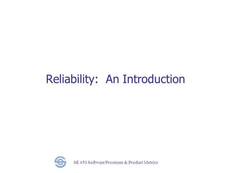 SE 450 Software Processes & Product Metrics Reliability: An Introduction.