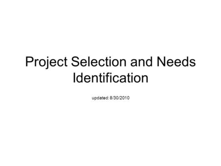 Project Selection and Needs Identification updated: 8/30/2010.