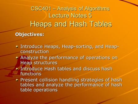 CSC401 – Analysis of Algorithms Lecture Notes 5 Heaps and Hash Tables Objectives: Introduce Heaps, Heap-sorting, and Heap- construction Analyze the performance.