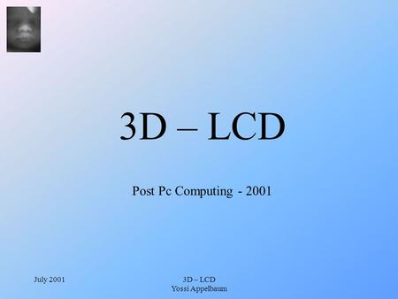 July 20013D – LCD Yossi Appelbaum 3D – LCD Post Pc Computing - 2001.