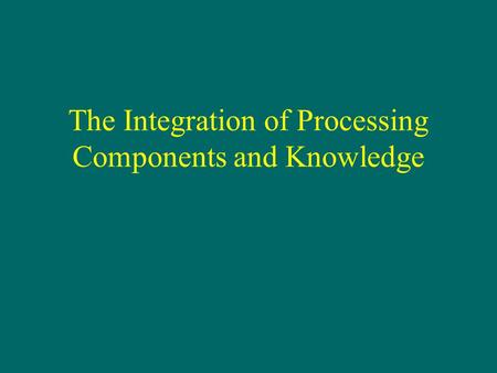 The Integration of Processing Components and Knowledge.