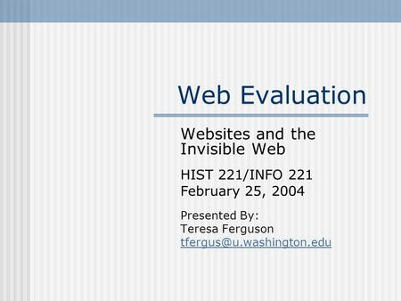 Web Evaluation Websites and the Invisible Web HIST 221/INFO 221 February 25, 2004 Presented By: Teresa Ferguson