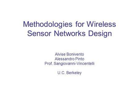 Methodologies for Wireless Sensor Networks Design Alvise Bonivento Alessandro Pinto Prof. Sangiovanni-Vincentelli U.C. Berkeley.