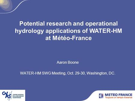 Aaron Boone WATER-HM SWG Meeting, Oct. 29-30, Washington, DC. Potential research and operational hydrology applications of WATER-HM at Météo-France.