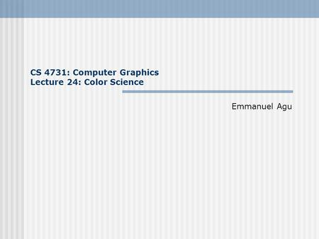 CS 4731: Computer Graphics Lecture 24: Color Science Emmanuel Agu.