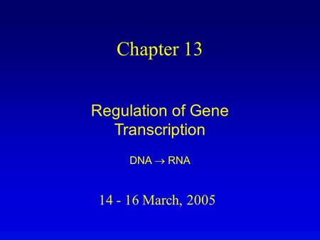 14 - 16 March, 2005 Chapter 13 Regulation of Gene Transcription DNA  RNA.