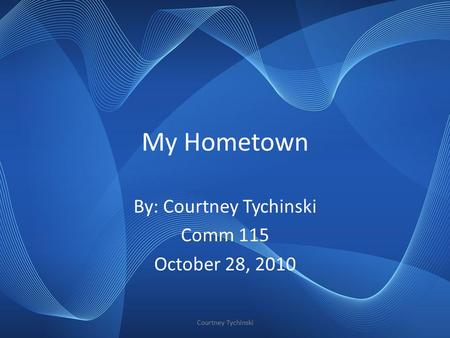 My Hometown By: Courtney Tychinski Comm 115 October 28, 2010 Courtney Tychinski.