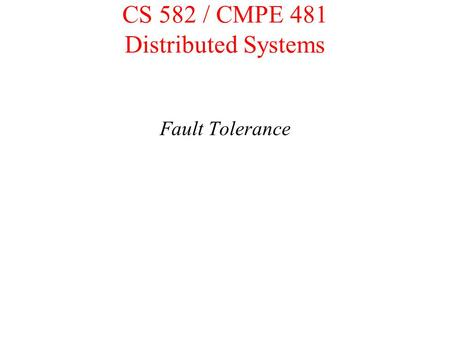 CS 582 / CMPE 481 Distributed Systems Fault Tolerance.