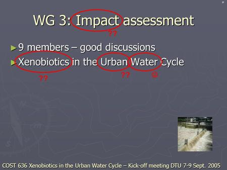 WG 3: Impact assessment ► 9 members – good discussions ► Xenobiotics in the Urban Water Cycle ?? COST 636 Xenobiotics in the Urban Water Cycle – Kick-off.