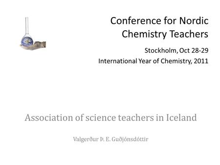 Conference for Nordic Chemistry Teachers Stockholm, Oct 28-29 International Year of Chemistry, 2011 Association of science teachers in Iceland Valgerður.