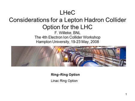 1 LHeC Considerations for a Lepton Hadron Collider Option for the LHC F. Willeke, BNL The 4th Electron Ion Collider Workshop Hampton University, 19-23.