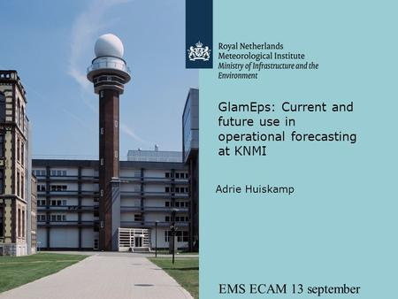 EMS ECAM 13 september 2011 GlamEps: Current and future use in operational forecasting at KNMI Adrie Huiskamp.