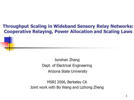 1 Throughput Scaling in Wideband Sensory Relay Networks: Cooperative Relaying, Power Allocation and Scaling Laws Junshan Zhang Dept. of Electrical Engineering.