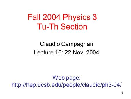 1 Fall 2004 Physics 3 Tu-Th Section Claudio Campagnari Lecture 16: 22 Nov. 2004 Web page: