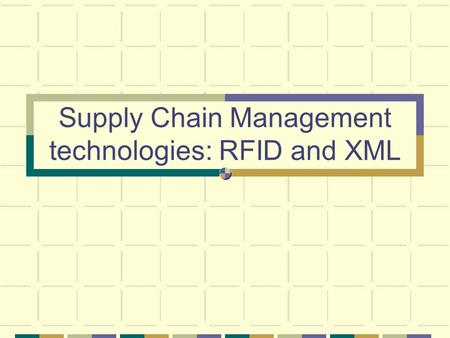 Supply Chain Management technologies: RFID and XML.