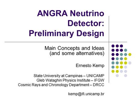 ANGRA Neutrino Detector: Preliminary Design Main Concepts and Ideas (and some alternatives) Ernesto Kemp State University at Campinas – UNICAMP Gleb Wataghin.