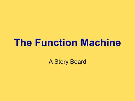 The Function Machine A Story Board. Animated Intro The game begins with an animation. It introduces: –The Function Machine –Our Cool Function Machine.