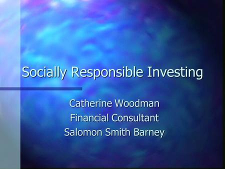 Socially Responsible Investing Catherine Woodman Financial Consultant Salomon Smith Barney.