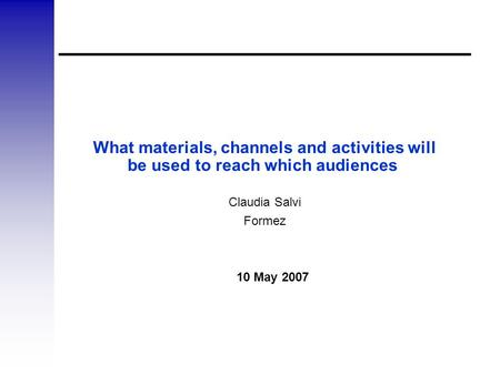 What materials, channels and activities will be used to reach which audiences Claudia Salvi Formez 10 May 2007.
