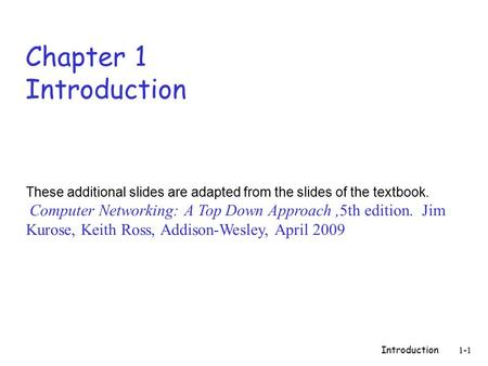 Introduction 1-1 Chapter 1 Introduction These additional slides are adapted from the slides of the textbook. Computer Networking: A Top Down Approach,5th.