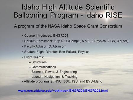 Idaho High Altitude Scientific Ballooning Program - Idaho RISE A program of the NASA Idaho Space Grant Consortium Course introduced: ENGR204 Sp2006 Enrollment: