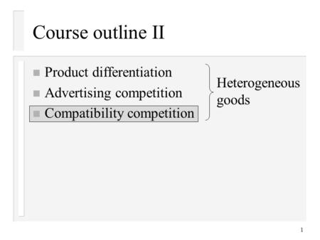 1 Course outline II n Product differentiation n Advertising competition n Compatibility competition Heterogeneous goods.