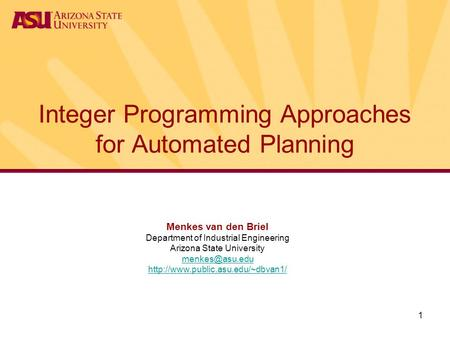 1 Integer Programming Approaches for Automated Planning Menkes van den Briel Department of Industrial Engineering Arizona State University
