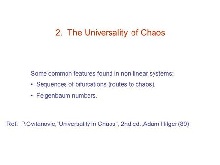 "2. The Universality of Chaos Some common features found in non-linear systems: Sequences of bifurcations (routes to chaos). Feigenbaum numbers. Ref: P.Cvitanovic,""Universality."