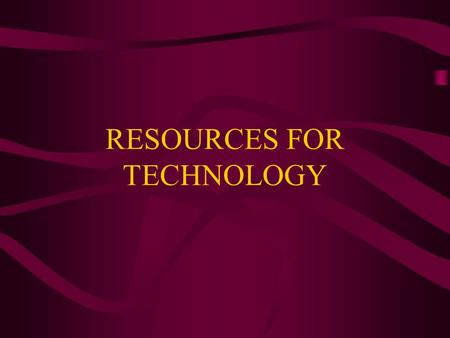 RESOURCES FOR TECHNOLOGY. Technological Resources Every technological process involves the use of seven resources:  People  Information  Materials.