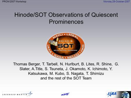PROM 2007 WorkshopMonday 29-October-2007 Hinode/SOT Observations of Quiescent Prominences Thomas Berger, T. Tarbell, N. Hurlburt, B. Lites, R. Shine, G.