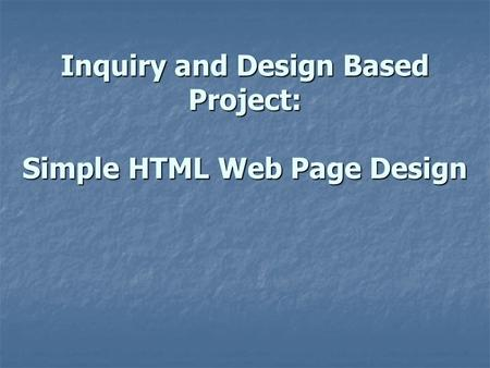 Inquiry and Design Based Project: Simple HTML Web Page Design.