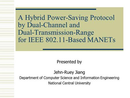 A Hybrid Power-Saving Protocol by Dual-Channel and Dual-Transmission-Range for IEEE 802.11-Based MANETs Presented by Jehn-Ruey Jiang Department of Computer.