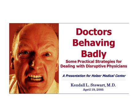 Doctors Behaving Badly Some Practical Strategies for Dealing with Disruptive Physicians A Presentation for Holzer Medical Center Kendall L. Stewart, M.D.