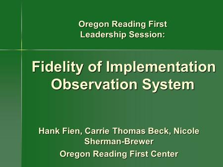 Hank Fien, Carrie Thomas Beck, Nicole Sherman-Brewer Oregon Reading First Center Oregon Reading First Leadership Session: Fidelity of Implementation Observation.
