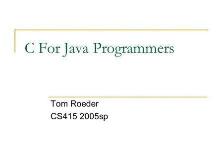 C For Java Programmers Tom Roeder CS415 2005sp. Why C? The language of low-level systems programming  Commonly used (legacy code)  Trades off safety.