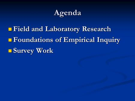 Agenda Field and Laboratory Research Field and Laboratory Research Foundations of Empirical Inquiry Foundations of Empirical Inquiry Survey Work Survey.