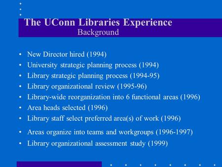 The UConn Libraries Experience Background New Director hired (1994) University strategic planning process (1994) Library strategic planning process (1994-95)