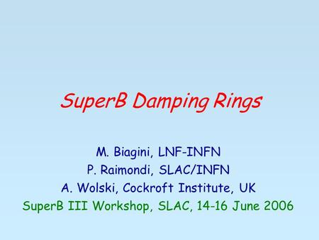 SuperB Damping Rings M. Biagini, LNF-INFN P. Raimondi, SLAC/INFN A. Wolski, Cockroft Institute, UK SuperB III Workshop, SLAC, 14-16 June 2006.