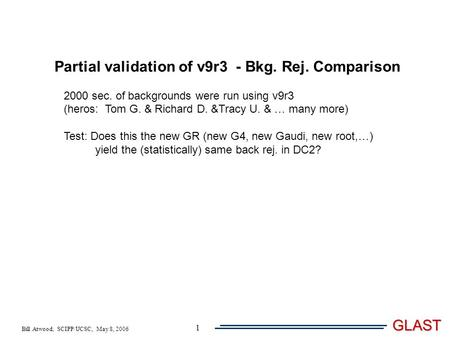 Bill Atwood, SCIPP/UCSC, May 8, 2006 GLAST 1 Partial validation of v9r3 - Bkg. Rej. Comparison 2000 sec. of backgrounds were run using v9r3 (heros: Tom.