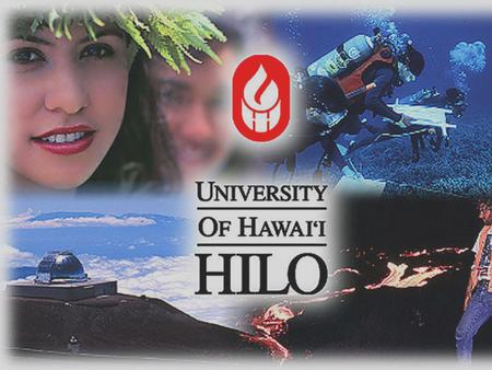 UNIVERSITY OF HAWAI`I AT HILO UH Hilo – Comprehensive University: bachelor degrees, select graduate degrees, and professional programs; emphasis on applied.