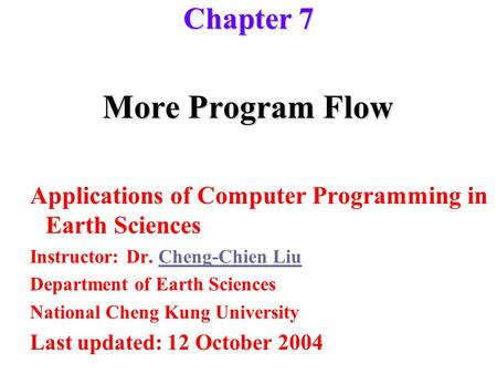 More Program Flow Applications of Computer Programming in Earth Sciences Instructor: Dr. Cheng-Chien LiuCheng-Chien Liu Department of Earth Sciences National.