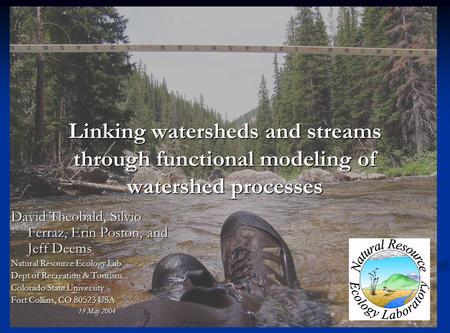 Linking watersheds and streams through functional modeling of watershed processes David Theobald, Silvio Ferraz, Erin Poston, and Jeff Deems Natural Resource.