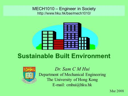 Sustainable Built Environment Dr. Sam C M Hui Department of Mechanical Engineering The University of Hong Kong   MECH1010 – Engineer.