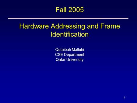 1 Fall 2005 Hardware Addressing and Frame Identification Qutaibah Malluhi CSE Department Qatar University.