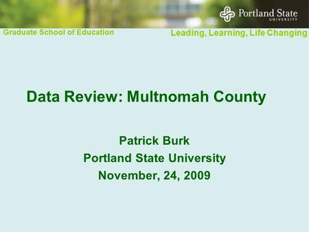 Graduate School of Education Leading, Learning, Life Changing Graduate School of Education Leading, Learning, Life Changing Data Review: Multnomah County.
