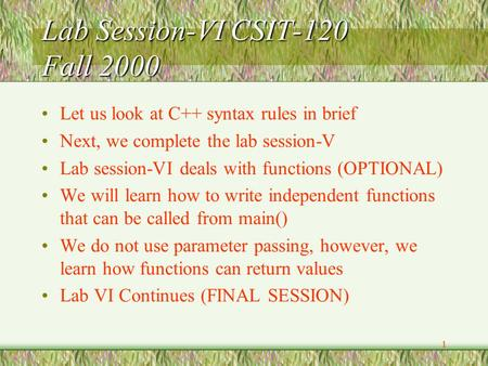 1 Lab Session-VI CSIT-120 Fall 2000 Let us look at C++ syntax rules in brief Next, we complete the lab session-V Lab session-VI deals with functions (OPTIONAL)