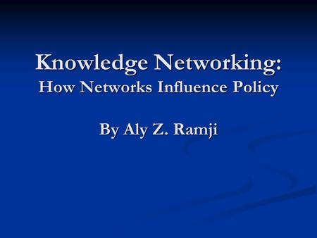 Knowledge Networking: How Networks Influence Policy By Aly Z. Ramji.